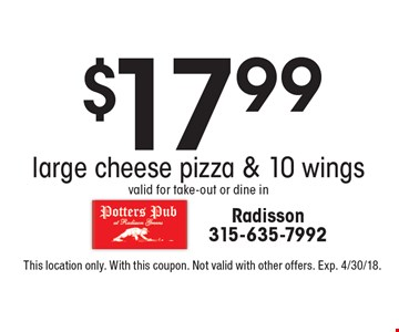 $17.99 large cheese pizza & 10 wings. Valid for take-out or dine in.This location only. With this coupon. Not valid with other offers. Exp. 4/30/18.