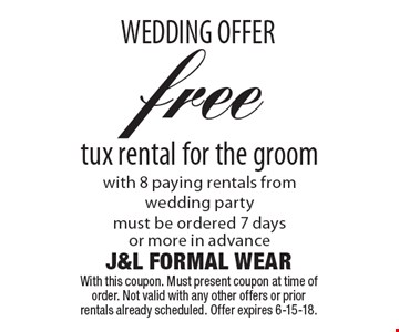 WEDDING OFFER. Free tux rental for the groom with 8 paying rentals from wedding party. Must be ordered 7 days or more in advance. With this coupon. Must present coupon at time of order. Not valid with any other offers or prior rentals already scheduled. Offer expires 6-15-18.