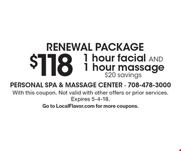 RENEWAL PACKAGE. $118 1-hour facial AND 1-hour massage. $20 savings. With this coupon. Not valid with other offers or prior services. Expires 5-4-18. Go to LocalFlavor.com for more coupons.