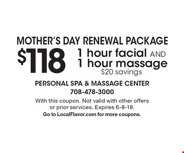 Mother's Day Renewal Package: $1181 hour facial AND 1 hour massage $20 savings. With this coupon. Not valid with other offers or prior services. Expires 6-8-18. Go to LocalFlavor.com for more coupons.