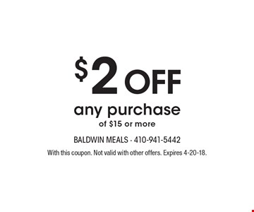 $2 off any purchase of $15 or more. With this coupon. Not valid with other offers. Expires 4-20-18.