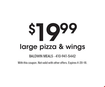 $19.99 large pizza & wings. With this coupon. Not valid with other offers. Expires 4-20-18.