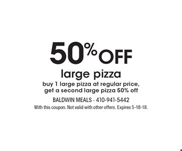 50%off large pizzabuy 1 large pizza at regular price, get a second large pizza 50% off. With this coupon. Not valid with other offers. Expires 5-18-18.