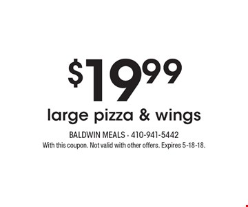 $19.99large pizza & wings. With this coupon. Not valid with other offers. Expires 5-18-18.