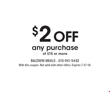 $2 off any purchase of $15 or more. With this coupon. Not valid with other offers. Expires 7-27-18.
