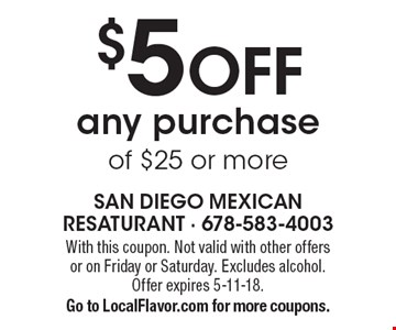 $5 OFF any purchase of $25 or more. With this coupon. Not valid with other offers or on Friday or Saturday. Excludes alcohol. Offer expires 5-11-18. Go to LocalFlavor.com for more coupons.