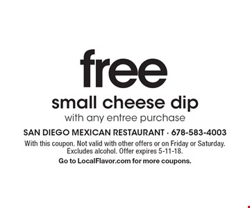 Free small cheese dip with any entree purchase. With this coupon. Not valid with other offers or on Friday or Saturday. Excludes alcohol. Offer expires 5-11-18. Go to LocalFlavor.com for more coupons.