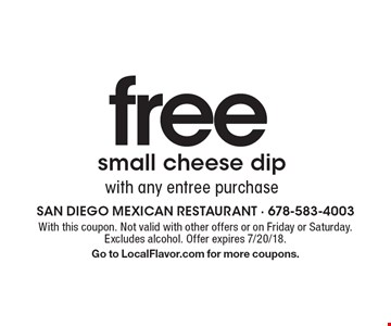 freesmall cheese dipwith any entree purchase. With this coupon. Not valid with other offers or on Friday or Saturday. Excludes alcohol. Offer expires 7/20/18.Go to LocalFlavor.com for more coupons.