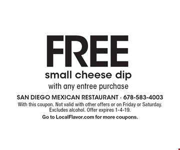 FREE small cheese dip with any entree purchase. With this coupon. Not valid with other offers or on Friday or Saturday. Excludes alcohol. Offer expires 1-4-19. Go to LocalFlavor.com for more coupons.