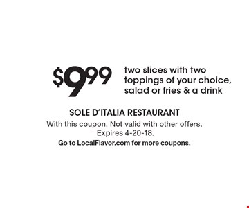 $9.99 two slices with two toppings of your choice, salad or fries & a drink. With this coupon. Not valid with other offers. Expires 4-20-18. Go to LocalFlavor.com for more coupons.