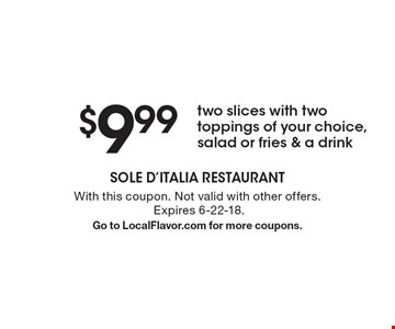 $9.99 two slices with two toppings of your choice, salad or fries & a drink. With this coupon. Not valid with other offers. Expires 6-22-18. Go to LocalFlavor.com for more coupons.