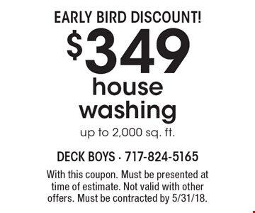 EARLY BIRD DISCOUNT! $349 house washing up to 2,000 sq. ft.. With this coupon. Must be presented at time of estimate. Not valid with other offers. Must be contracted by 5/31/18.