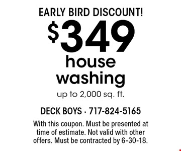 EARLY BIRD DISCOUNT! $349 house washing up to 2,000 sq. ft.. With this coupon. Must be presented at time of estimate. Not valid with other offers. Must be contracted by 6-30-18.