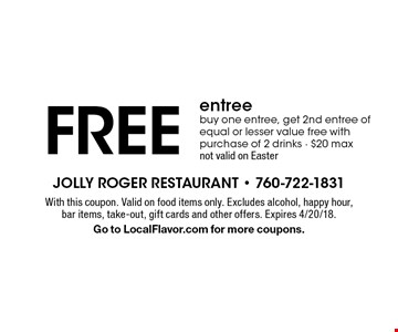 FREE entree. Buy one entree, get 2nd entree of equal or lesser value free with purchase of 2 drinks. $20 max. Not valid on Easter. With this coupon. Valid on food items only. Excludes alcohol, happy hour, bar items, take-out, gift cards and other offers. Expires 4/20/18. Go to LocalFlavor.com for more coupons.