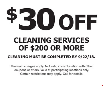 $30 OFF cleaning services of $200 or more CLEANING MUST BE COMPLETED BY 9/22/18. Minimum charges apply. Not valid in combination with other coupons or offers. Valid at participating locations only. Certain restrictions may apply. Call for details.