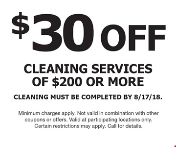 $30 OFF cleaning services of $200 or more CLEANING MUST BE COMPLETED BY 8/17/18. Minimum charges apply. Not valid in combination with other coupons or offers. Valid at participating locations only.Certain restrictions may apply. Call for details.