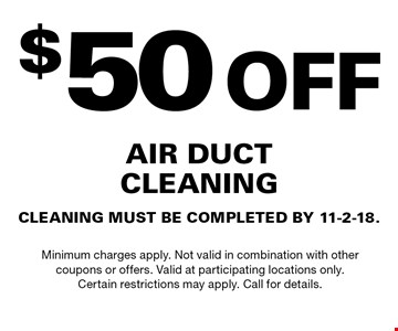 $50OFF AIR DUCTCLEANINGCLEANING MUST BE COMPLETED BY 11-2-18.. Minimum charges apply. Not valid in combination with othercoupons or offers. Valid at participating locations only.Certain restrictions may apply. Call for details.