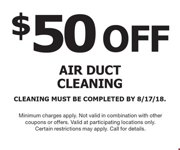 $50 OFF AIR DUCT CLEANING. CLEANING MUST BE COMPLETED BY 8/17/18. Minimum charges apply. Not valid in combination with other coupons or offers. Valid at participating locations only. Certain restrictions may apply. Call for details.