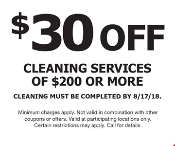 $30 OFF cleaning services of $200 or more. CLEANING MUST BE COMPLETED BY 8/17/18. Minimum charges apply. Not valid in combination with other coupons or offers. Valid at participating locations only. Certain restrictions may apply. Call for details.