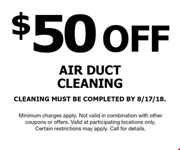 $50OFF AIR DUCTCLEANINGCLEANING MUST BE COMPLETED BY 8/17/18.. Minimum charges apply. Not valid in combination with othercoupons or offers. Valid at participating locations only.Certain restrictions may apply. Call for details.