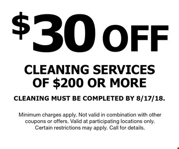 $30OFF cleaning servicesof $200 or moreCLEANING MUST BE COMPLETED BY 8/17/18.. Minimum charges apply. Not valid in combination with othercoupons or offers. Valid at participating locations only.Certain restrictions may apply. Call for details.