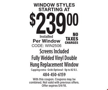 Window Styles starting at $239.00. Screens Included. Fully Welded Vinyl Double Hung Replacement Window Capping extra - Grids Optional - Up to 82 U.I. Per Window. Code: Win2506NoTaxesCharges. With this coupon. Coupons may be combined. Not valid with previous offers. Offer expires 5/4/18.