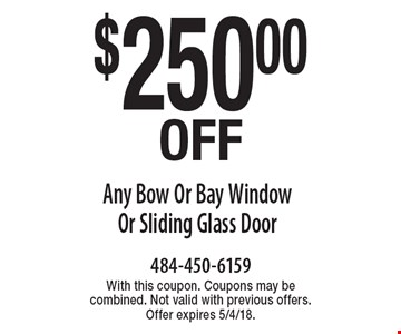 $250.00 Off Any Bow Or Bay Window Or Sliding Glass Door. With this coupon. Coupons may be combined. Not valid with previous offers. Offer expires 5/4/18.
