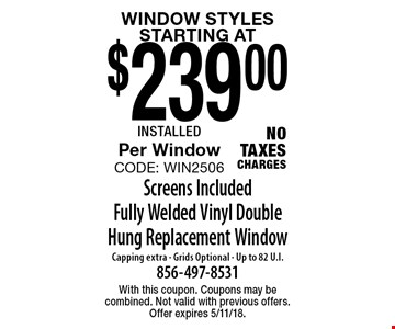 Window Styles STARTING AT $239.00 Screens Included Fully Welded Vinyl Double Hung Replacement Window Capping extra - Grids Optional - Up to 82 U.I.Per Window CODE: WIN2506 NO TAXES CHARGES. With this coupon. Coupons may be combined. Not valid with previous offers. Offer expires 5/11/18.