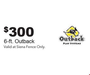 $300 Off 6-ft. Outback. Valid at Siena Fence Only.