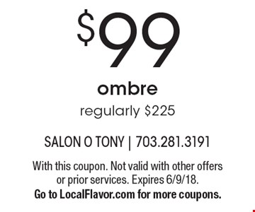 $99 ombre. regularly $225. With this coupon. Not valid with other offers or prior services. Expires 6/9/18. Go to LocalFlavor.com for more coupons.