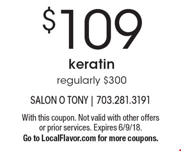 $109 keratin. regularly $300. With this coupon. Not valid with other offers or prior services. Expires 6/9/18. Go to LocalFlavor.com for more coupons.