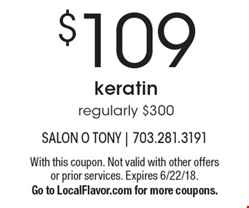 $109 keratin, regularly $300. With this coupon. Not valid with other offers or prior services. Expires 6/22/18. Go to LocalFlavor.com for more coupons.