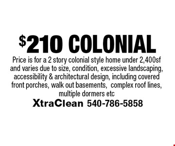 $210 Colonial Price is for a 2 story colonial style home under 2,400sf and varies due to size, condition, excessive landscaping, accessibility & architectural design, including covered front porches, walk out basements,complex roof lines, multiple dormers etc.