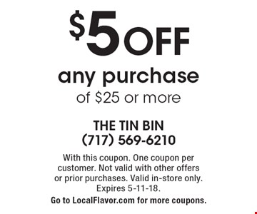 $5 OFF any purchase of $25 or more. With this coupon. One coupon per  customer. Not valid with other offers or prior purchases. Valid in-store only. Expires 5-11-18. Go to LocalFlavor.com for more coupons.