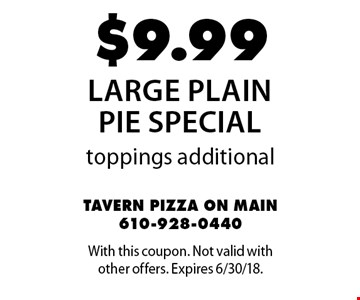 $9.99 large plain pie special. Toppings additional. With this coupon. Not valid with other offers. Expires 6/30/18.