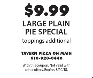 $9.99 large plain pie special toppings additional. With this coupon. Not valid with other offers. Expires 8/10/18.