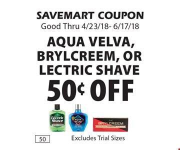50¢ Off Aqua Velva, Brylcreem, or Lectric Shave. SAVEMART COUPON Good Thru 4/23/18- 6/17/18