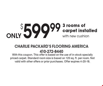 $599.99 3 rooms of carpet installed with new cushion. With this coupon. This offer is based on the use of in-stock specially priced carpet. Standard room size is based on 120 sq. ft. per room. Not valid with other offers or prior purchases. Offer expires 4-20-18.