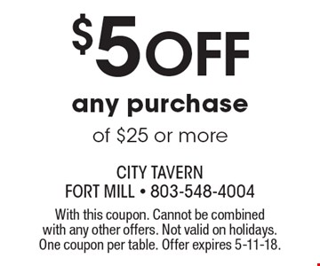 $5 off any purchase of $25 or more. With this coupon. Cannot be combined with any other offers. Not valid on holidays. One coupon per table. Offer expires 5-11-18.