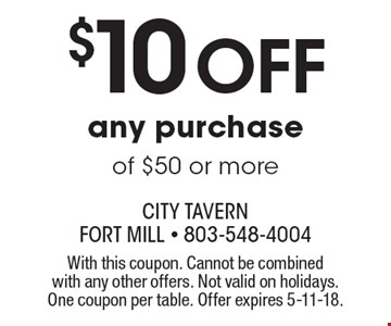 $10 off any purchase of $50 or more. With this coupon. Cannot be combined with any other offers. Not valid on holidays. One coupon per table. Offer expires 5-11-18.