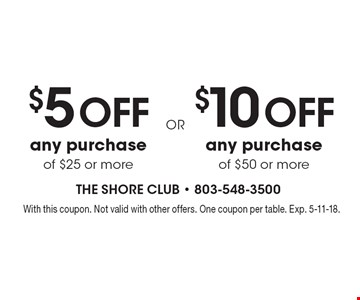 $10 off any purchase of $50 or more. $5 off any purchase of $25 or more. With this coupon. Not valid with other offers. One coupon per table. Exp. 5-11-18.
