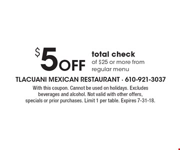 $5 off total check of $25 or more from regular menu. With this coupon. Cannot be used on holidays. Excludes beverages and alcohol. Not valid with other offers, specials or prior purchases. Limit 1 per table. Expires 7-31-18.