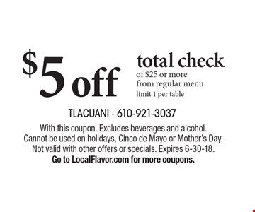 $5 off total check of $25 or more from regular menu. Limit 1 per table. With this coupon. Excludes beverages and alcohol. Cannot be used on holidays, Cinco de Mayo or Mother's Day. Not valid with other offers or specials. 