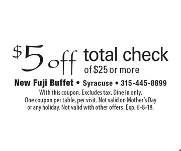 $5 off total check of $25 or more. With this coupon. excludes tax. Dine in only. One coupon per table, per visit. Not valid on Mother's Day or any holiday. Not valid with other offers. Exp. 6-8-18.