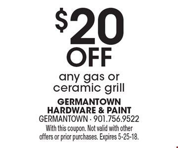 $20 Off any gas or ceramic grill. With this coupon. Not valid with other offers or prior purchases. Expires 5-25-18.
