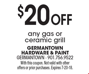 $20 Off any gas or ceramic grill. With this coupon. Not valid with other offers or prior purchases. Expires 7-20-18.