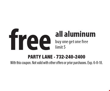 free all aluminum buy one get one freelimit 5. With this coupon. Not valid with other offers or prior purchases. Exp. 6-8-18.