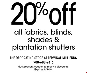20% off all fabrics, blinds, shades & plantation shutters. Must present coupon to receive discounts. Expires 6/8/18.
