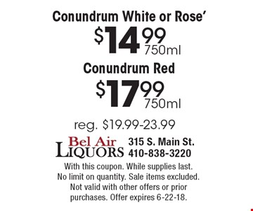 Conundrum White or Rose', $14.99 750 ml, Conundrum Red $17.99 750 mL, reg. $19.99-$23.99. With this coupon. While supplies last. No limit on quantity. Sale items excluded.Not valid with other offers or prior purchases. Offer expires 6-22-18.