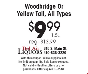 $9.99 1.5L Woodbridge Or Yellow Tail, All Types reg. $13.99. With this coupon. While supplies last. No limit on quantity. Sale items excluded. Not valid with other offers or prior purchases. Offer expires 6-22-18.